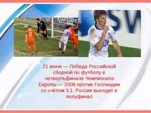 21 июня— Победа Российской сборной по футболу в четвертьфинале Чемпионата Ев