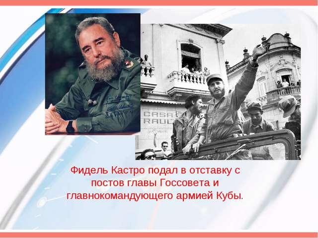 Фидель Кастро подал в отставку с постов главы Госсовета и главнокомандующего...