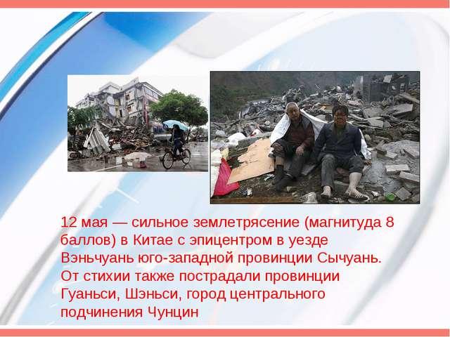 12 мая— сильное землетрясение (магнитуда 8 баллов) в Китае с эпицентром в уе...
