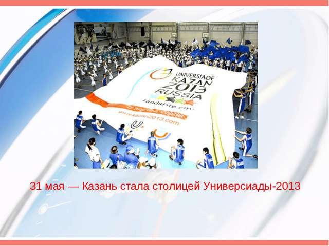 31 мая— Казань стала столицей Универсиады-2013