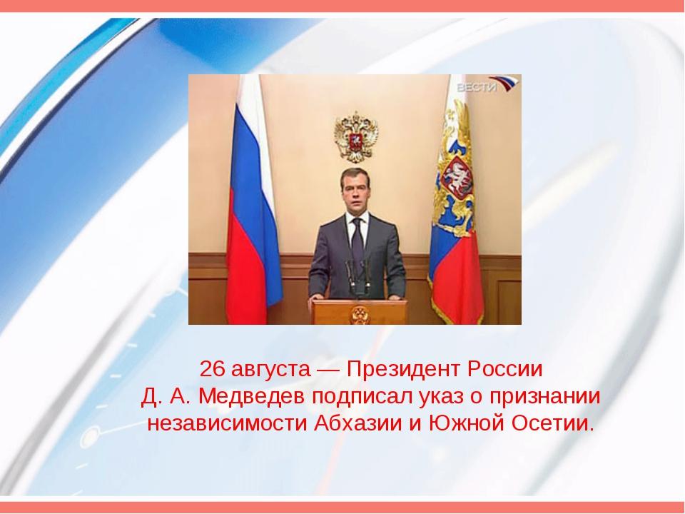 26 августа— Президент России Д.А.Медведев подписал указ о признании незави...