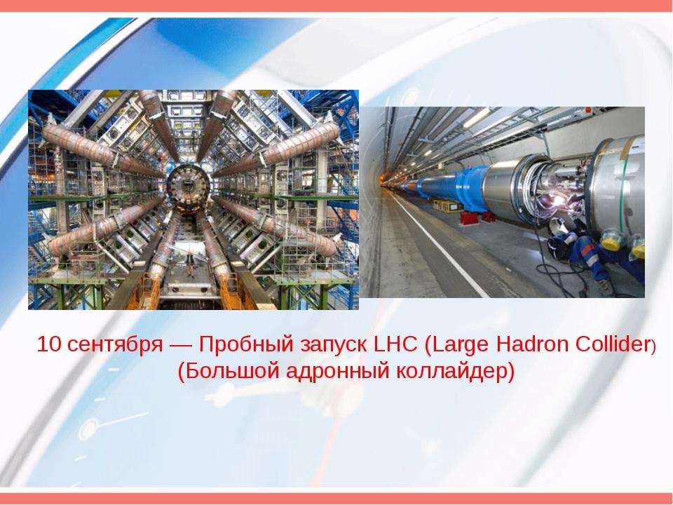 10 сентября — Пробный запуск LHC (Large Hadron Collider) (Большой адронный ко...