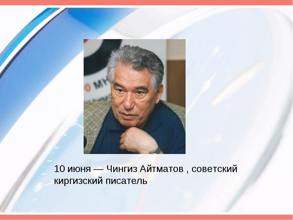 10 июня— Чингиз Айтматов , советский киргизский писатель