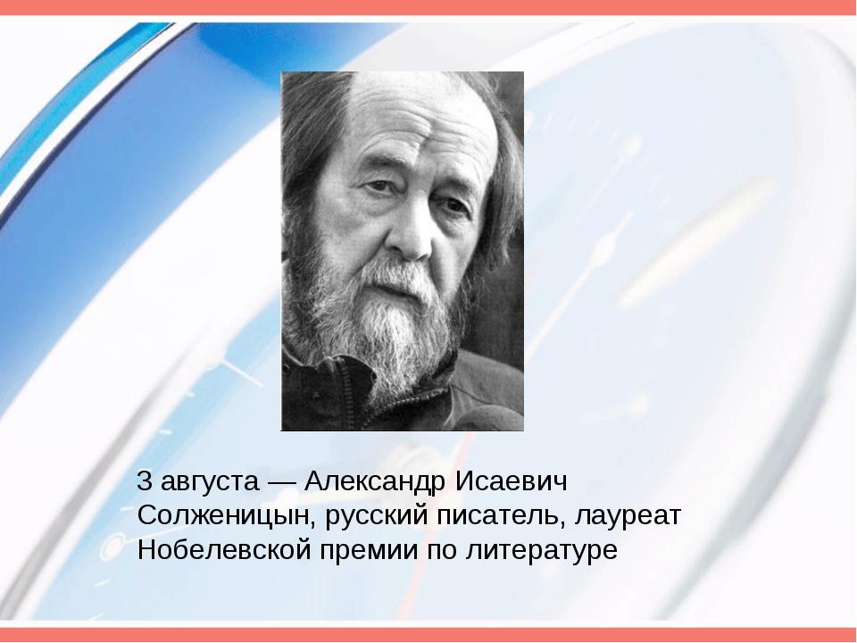 3 августа— Александр Исаевич Солженицын, русский писатель, лауреат Нобелевск...