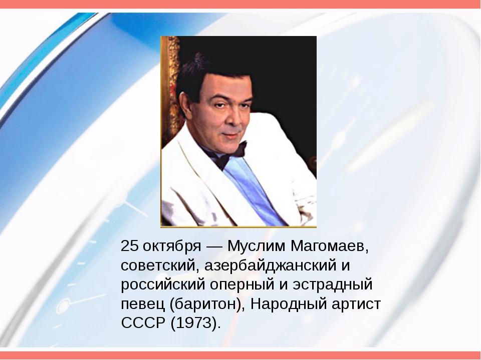 25 октября— Муслим Магомаев, советский, азербайджанский и российский оперный...
