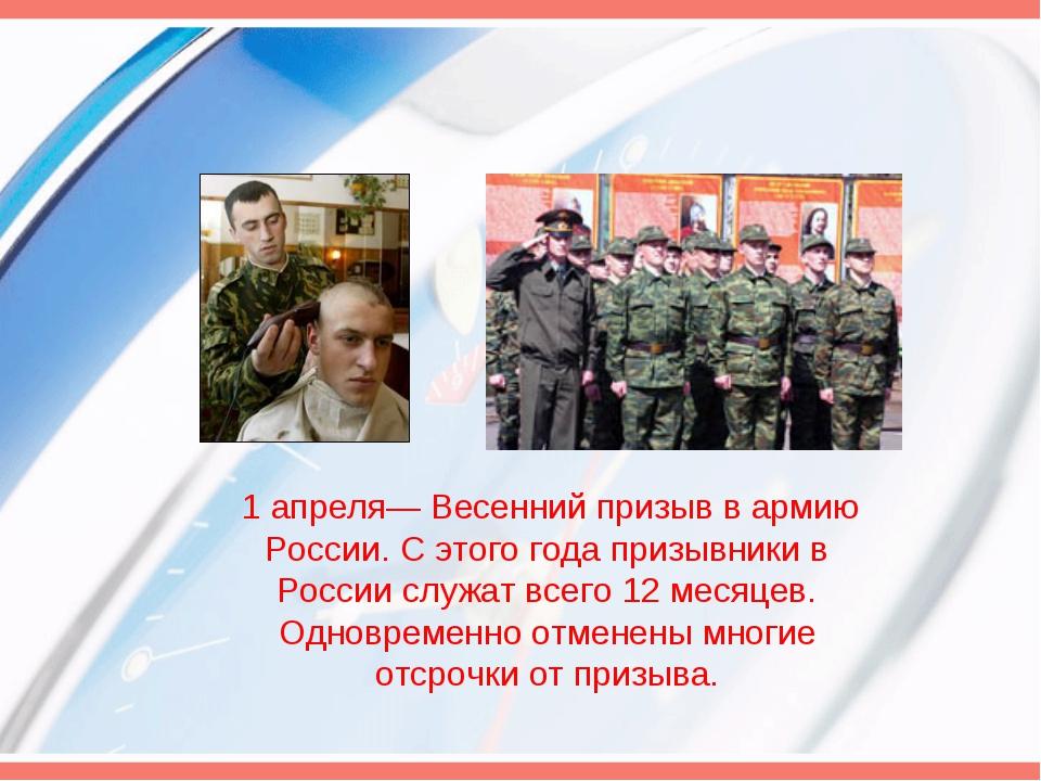 1 апреля— Весенний призыв в армию России. С этого года призывники в России с...