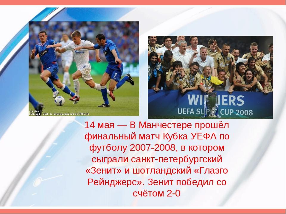 14 мая— В Манчестере прошёл финальный матч Кубка УЕФА по футболу 2007-2008,...
