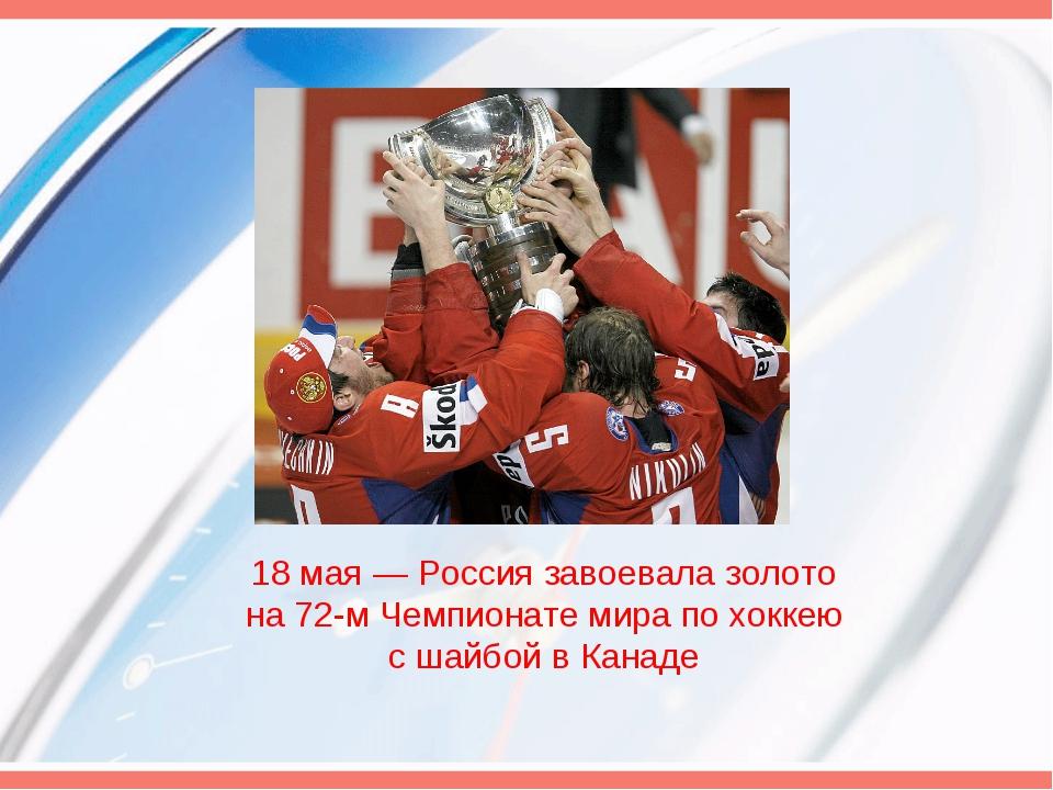 18 мая— Россия завоевала золото на 72-м Чемпионате мира по хоккею с шайбой в...