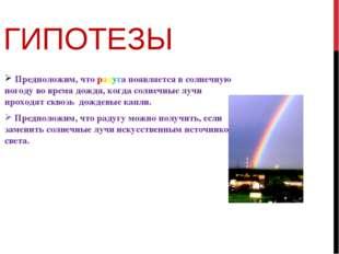 ГИПОТЕЗЫ Предположим, что радуга появляется в солнечную погоду во время дождя