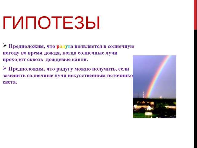 ГИПОТЕЗЫ Предположим, что радуга появляется в солнечную погоду во время дождя...