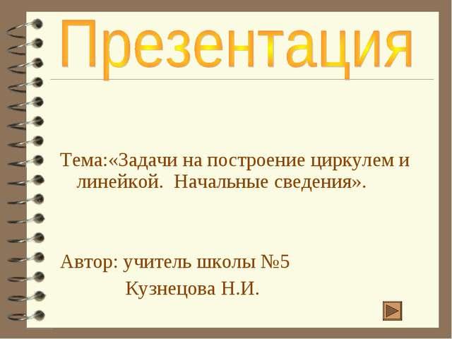 Тема:«Задачи на построение циркулем и линейкой. Начальные сведения». Автор:...