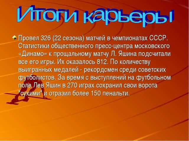 Провел 326 (22 сезона) матчей в чемпионатах СССР. Статистики общественного п...