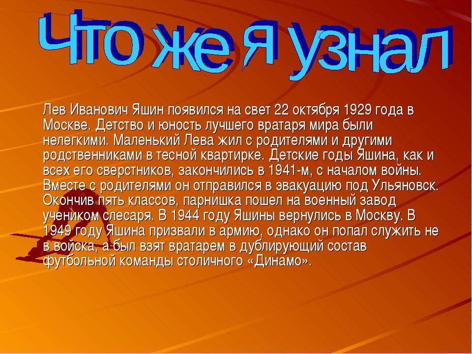 Лев Иванович Яшин появился на свет 22 октября 1929 года в Москве. Детство и...