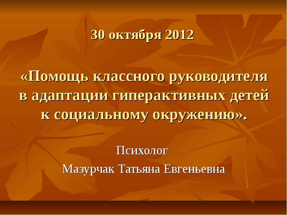30 октября 2012 «Помощь классного руководителя в адаптации гиперактивных дете...