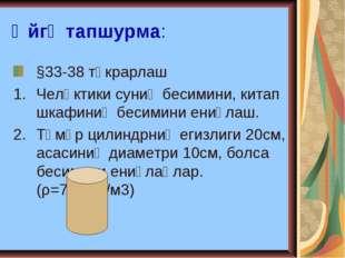Өйгә тапшурма: §33-38 тәкрарлаш Челәктики суниң бесимини, китап шкафиниң беси