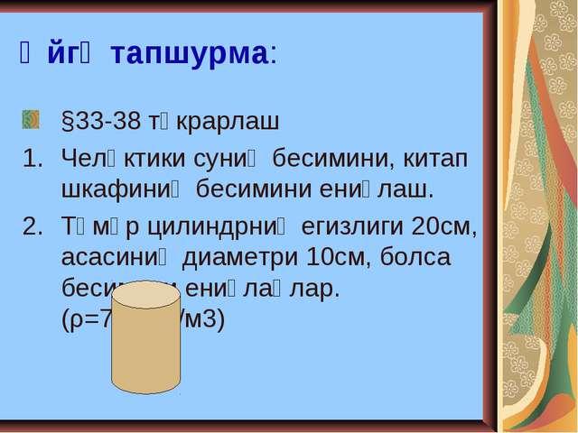 Өйгә тапшурма: §33-38 тәкрарлаш Челәктики суниң бесимини, китап шкафиниң беси...