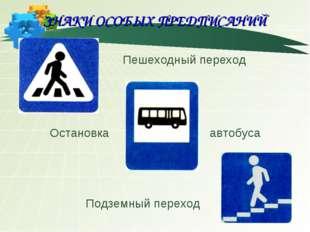 ЗНАКИ ОСОБЫХ ПРЕДПИСАНИЙ Остановка Пешеходный переход Подземный переход авто