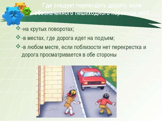 Где следует переходить дорогу, если обозначенного пешеходного перехода нет? -...