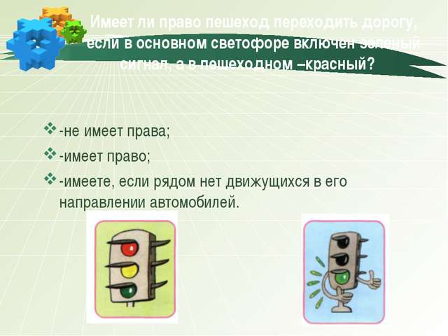 Имеет ли право пешеход переходить дорогу, если в основном светофоре включен з...