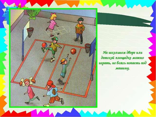 На школьном дворе или детской площадке можно играть, не боясь попасть под маш...