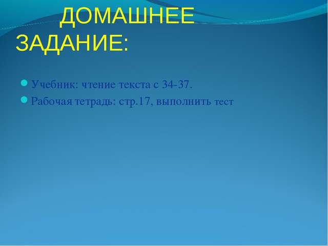 ДОМАШНЕЕ ЗАДАНИЕ: Учебник: чтение текста с 34-37. Рабочая тетрадь: стр.17, в...