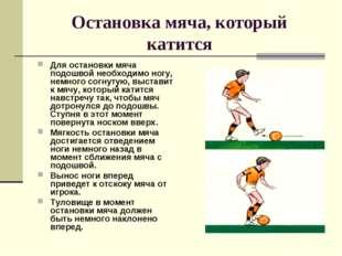 Остановка мяча, который катится Для остановки мяча подошвой необходимо ногу,