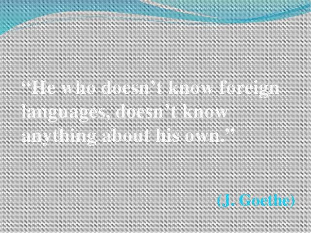 """He who doesn't know foreign languages, doesn't know anything about his own...."