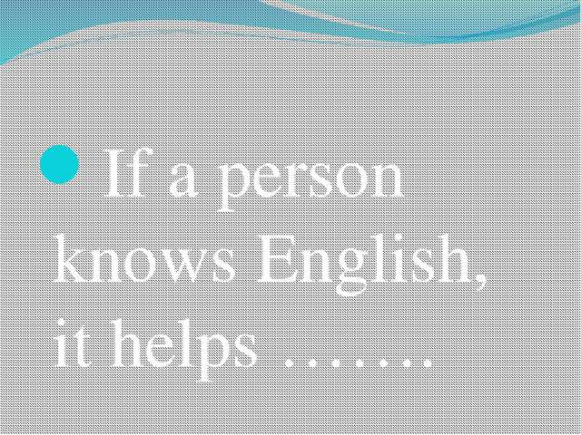 If a person knows English, it helps …….