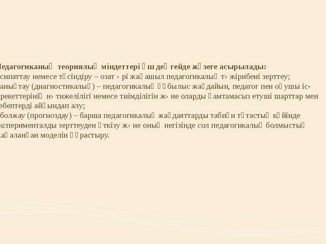 Педагогиканың теориялық міндеттері үш деңгейде жүзеге асырылады: - сипаттау н...