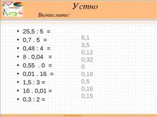Устно Вычислите: 25,5 : 5 = 0,7 . 5 = 0,48 : 4 = 8 . 0,04 = 0,55 . 0 = 0,01