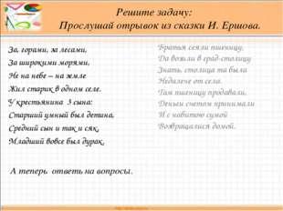 Решите задачу: Прослушай отрывок из сказки И. Ершова. За, горами, за лесами,