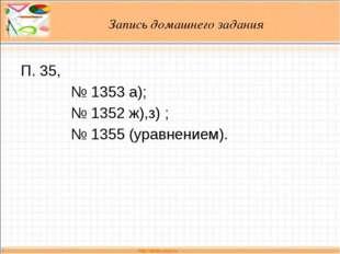 Запись домашнего задания П. 35, № 1353 а); № 1352 ж),з) ; № 1355 (уравнением).