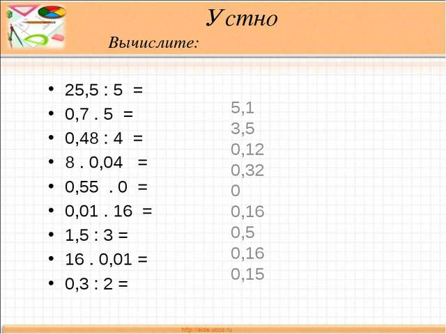 Устно Вычислите: 25,5 : 5 = 0,7 . 5 = 0,48 : 4 = 8 . 0,04 = 0,55 . 0 = 0,01...