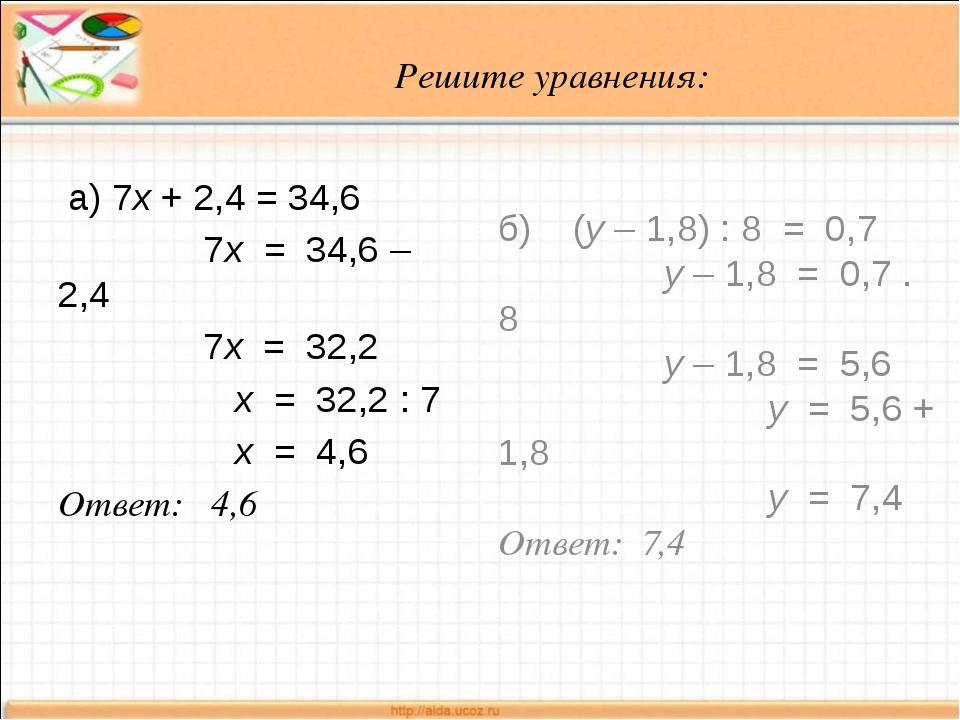 Решите уравнения: а) 7х + 2,4 = 34,6 7х = 34,6 – 2,4 7х = 32,2 х = 32,2 : 7 х...