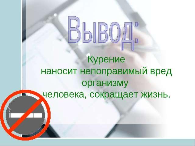 Курение наносит непоправимый вред организму человека, сокращает жизнь.