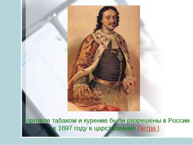 Торговля табаком и курение были разрешены в России в 1697 году в царствование...