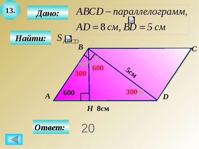 14. Дано: А B C D K 4 600 7 Н Найти: Ответ: 56 300 8