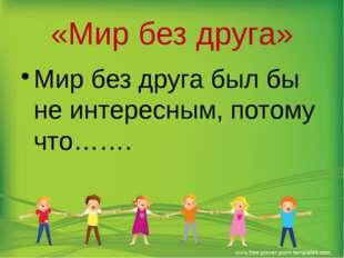 «Мир без друга» Мир без друга был бы не интересным, потому что…….