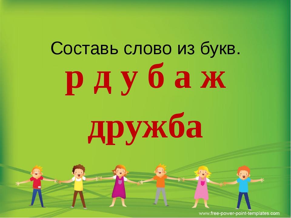 Составь слово из букв. р д у б а ж дружба