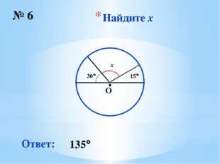 Найдите x № 6 ∙ O 135 Ответ: 30 15 x
