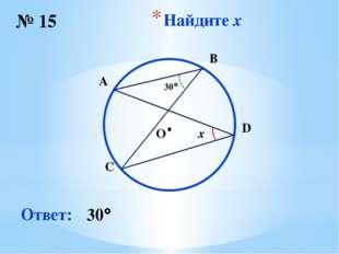 Найдите x № 15 Ответ: 30 O ∙ x 30 B C D A