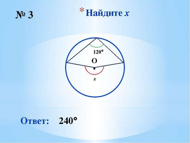 Найдите x № 3 Ответ: 240 O ∙ 120 x