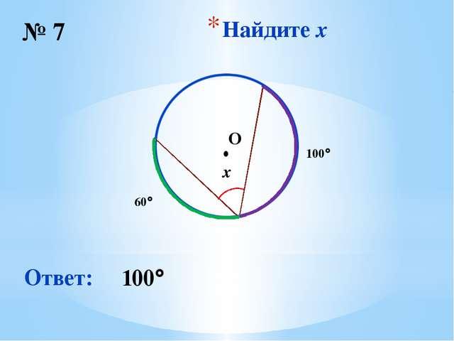 Найдите x № 7 Ответ: 100 ∙ O 100 60 x