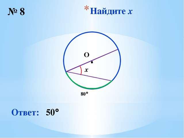 Найдите x № 8 Ответ: 50 ∙ O 80 x