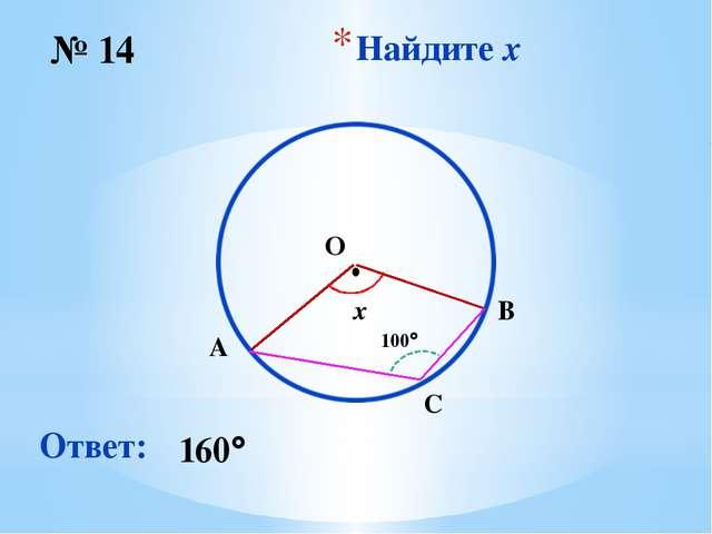 Найдите x № 14 Ответ: 160 O ∙ x 100 B A C