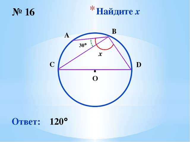 Найдите x № 16 Ответ: 120 O ∙ x 30 D A B C