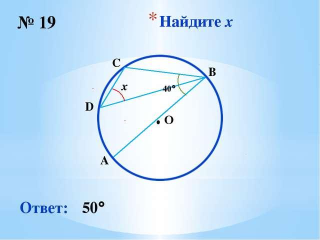 Найдите x № 19 Ответ: 50 O ∙ x 40 B D C A