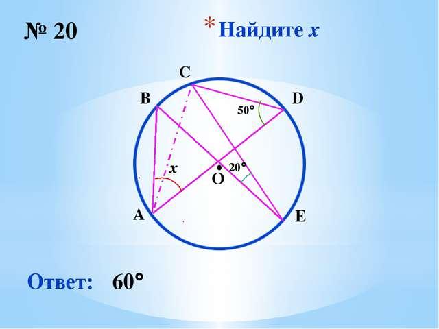 Найдите x № 20 Ответ: 60 O ∙ x 50 20 B C D E A