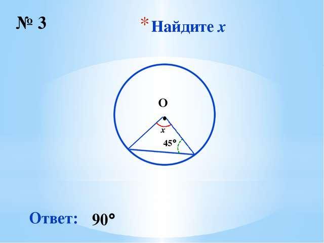 Найдите x № 3 ∙ O 45 x Ответ: 90