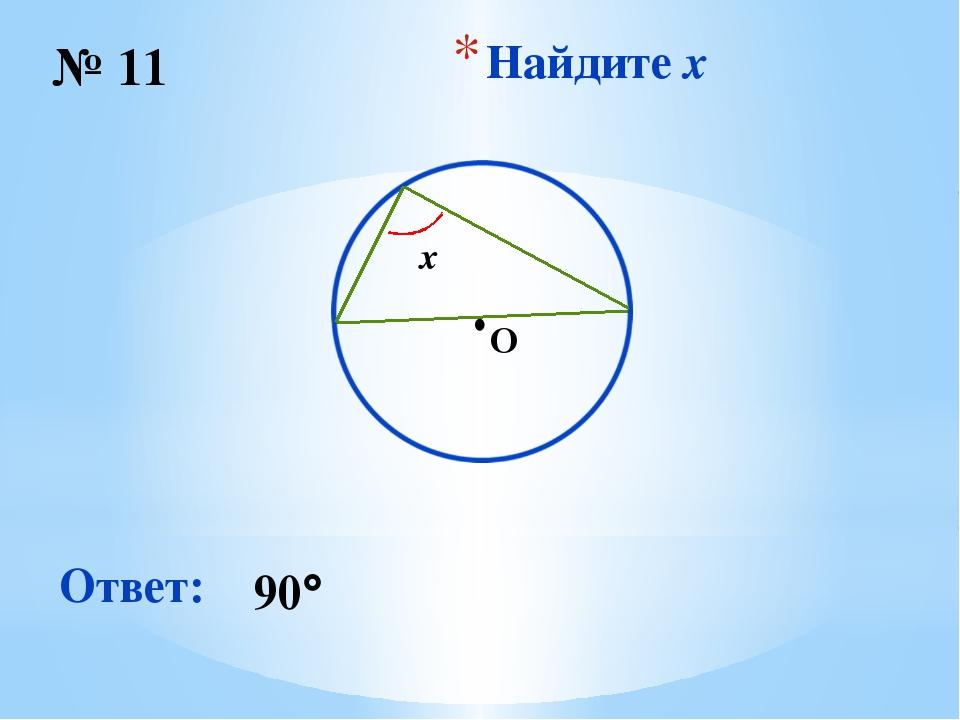 Найдите x № 11 Ответ: 90 ∙ O x